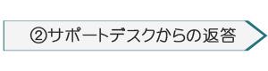 ②サポートデスクからの返信